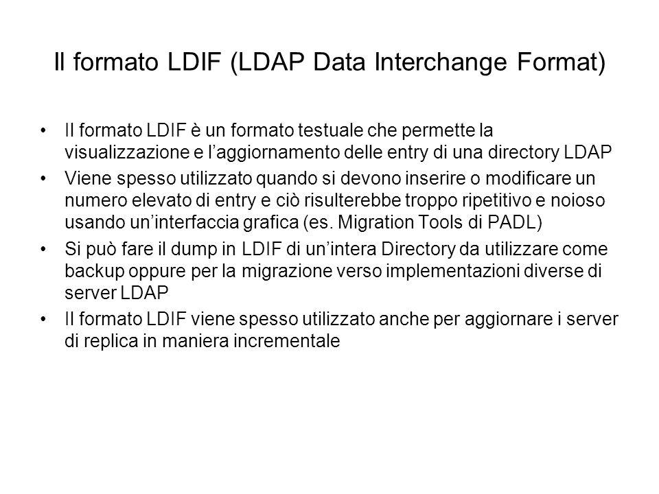 Struttura di una entry in formato LDIF dn: : ……… Una entry LDIF è costituita dal Distiguished Name seguita da un elenco di attributi Attributi multipli vanno specificati su righe distinte ……