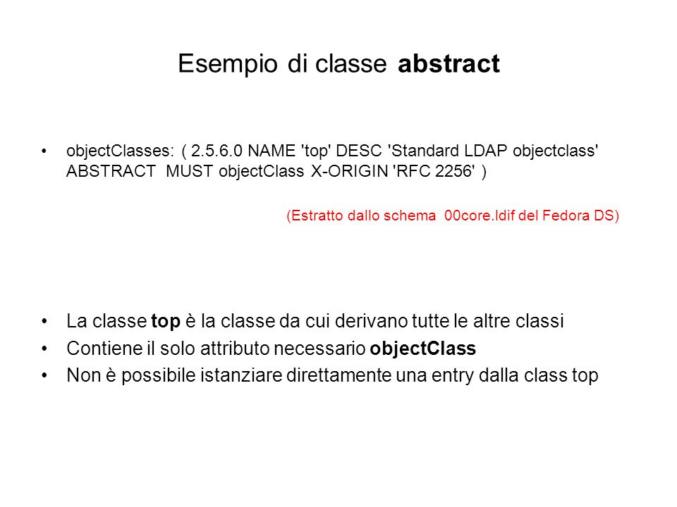 Esempi di classi structural objectClasses: ( 2.5.6.6 NAME person DESC Standard LDAP objectclass SUP top MUST ( sn $ cn ) MAY ( description $ seeAlso $ telephoneNumber $ userPassword ) X-ORIGIN RFC 2256 ) objectClasses: ( 2.5.6.7 NAME organizationalPerson DESC Standard LDAP objectclass SUP person MAY ( destinationIndicator $ facsimileTelephoneNumber $ internationaliSDNNumber $ l $ ou $ physicalDeliveryOfficeName $ postOfficeBox $ postalAddress $ postalCode $ preferredDeliveryMethod $ registeredAddress $ st $ street $ teletexTerminalIdentifier $ telexNumber $ title $ x121Address ) X-ORIGIN RFC 2256 ) objectClasses: ( 2.16.840.1.113730.3.2.2 NAME inetOrgPerson DESC Internet extended organizational person objectclass SUP organizationalPerson MAY ( audio $ businessCategory $ carLicense $ departmentNumber $ displayName $ employeeType $ employeeNumber $ givenName $ homePhone $ homePostalAddress $ initials $ jpegPhoto $ labeledURI $ manager $ mobile $ pager $ photo $ preferredLanguage $ mail $ o $ roomNumber $ secretary $ uid $ x500uniqueIdentifier $ userCertificate $ userSMimeCertificate $ userPKCS12 ) X- ORIGIN RFC 2798 ) (Estratti dallo schema 00core.ldif del Fedora DS)