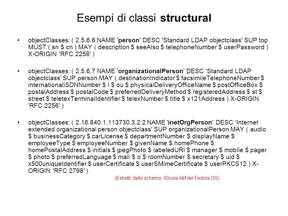 Esempio di classe AUXILIARY objectClasses: ( 1.3.6.1.1.1.2.0 NAME posixAccount DESC Standard LDAP objectclass SUP top AUXILIARY MUST ( cn $ uid $ uidNumber $ gidNumber $ homeDirectory ) MAY ( userPassword $ loginShell $ gecos $ description ) X-ORIGIN RFC 2307 ) (Estratti dallo schema 10rfc2307.ldif del Fedora DS) Nota: La classe posixAccount fa parte dello schema NIS (rfc 2307) che permette la migrazione di tutte le mappe NIS in una directory LDAP.