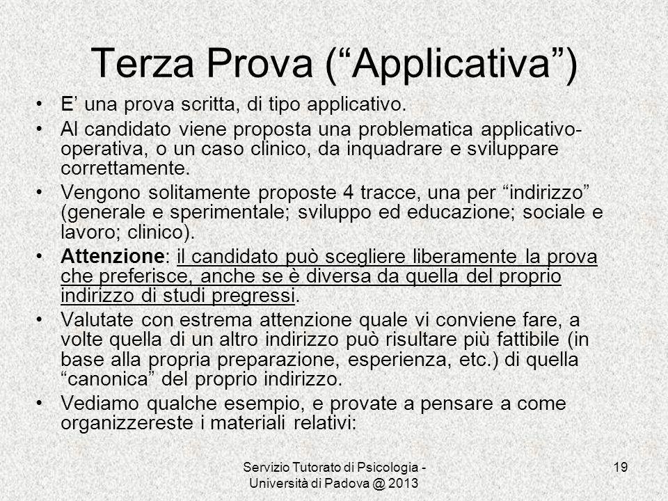 Servizio Tutorato di Psicologia - Università di Padova @ 2013 19 Terza Prova (Applicativa) E una prova scritta, di tipo applicativo. Al candidato vien