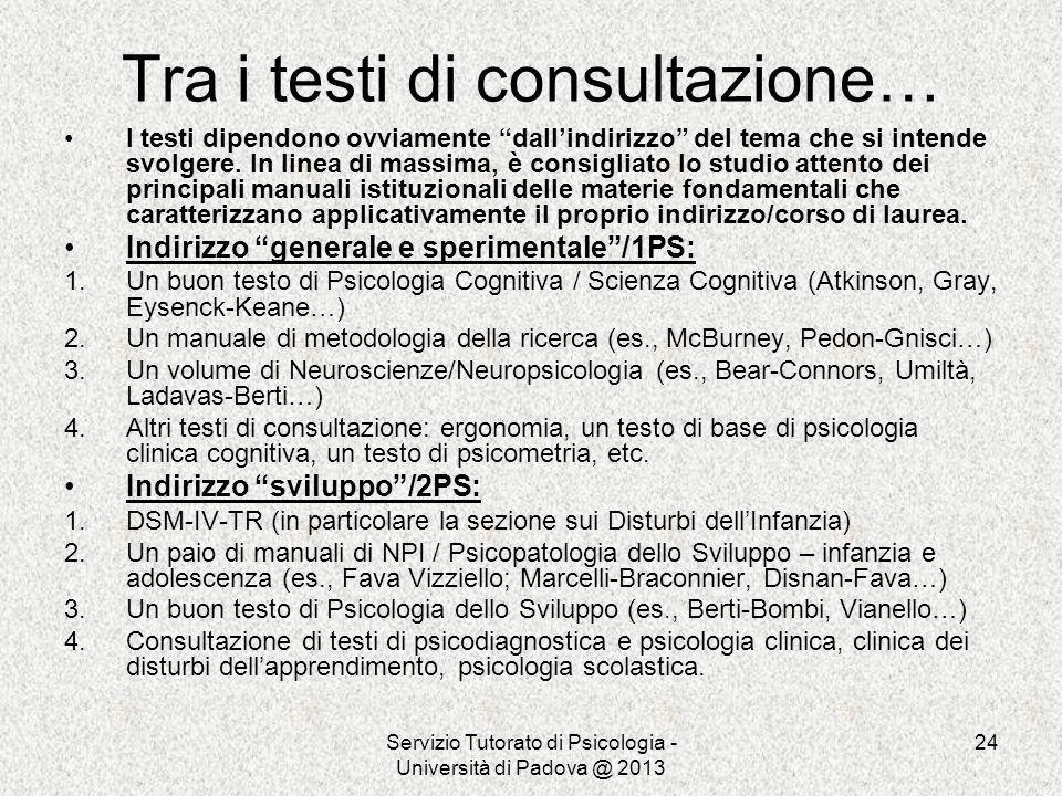 Servizio Tutorato di Psicologia - Università di Padova @ 2013 24 Tra i testi di consultazione… I testi dipendono ovviamente dallindirizzo del tema che