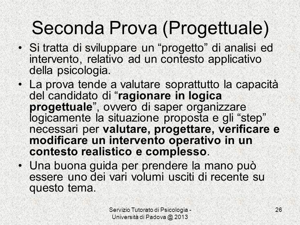 Servizio Tutorato di Psicologia - Università di Padova @ 2013 26 Seconda Prova (Progettuale) Si tratta di sviluppare un progetto di analisi ed interve