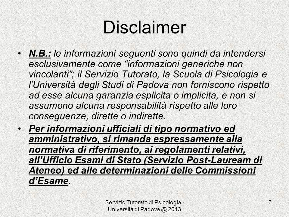 Servizio Tutorato di Psicologia - Università di Padova @ 2013 3 Disclaimer N.B.: le informazioni seguenti sono quindi da intendersi esclusivamente com