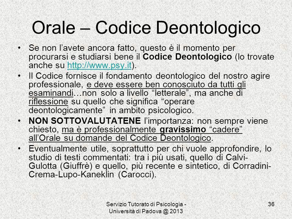 Servizio Tutorato di Psicologia - Università di Padova @ 2013 36 Orale – Codice Deontologico Se non lavete ancora fatto, questo è il momento per procu
