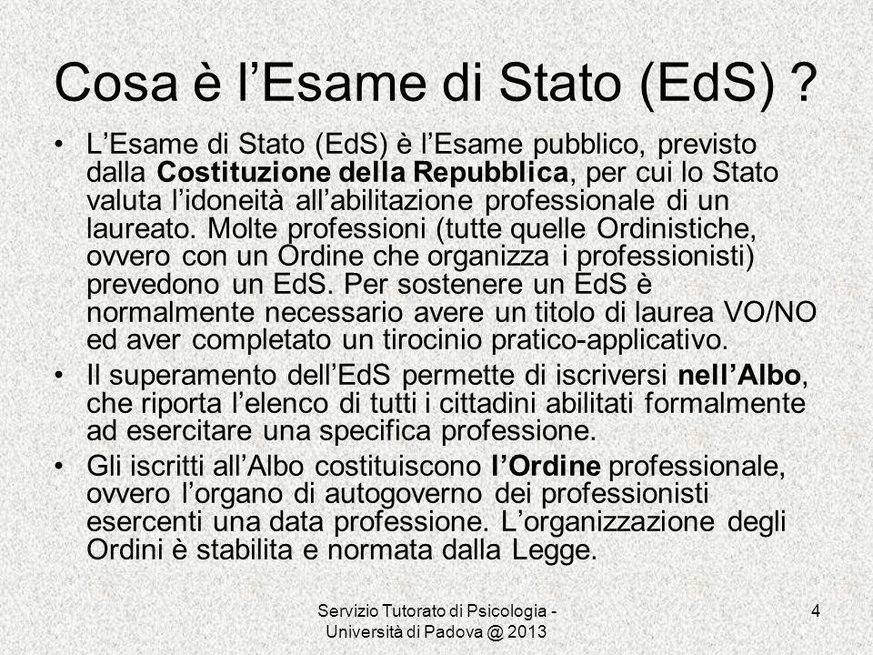 Servizio Tutorato di Psicologia - Università di Padova @ 2013 4 Cosa è lEsame di Stato (EdS) ? LEsame di Stato (EdS) è lEsame pubblico, previsto dalla