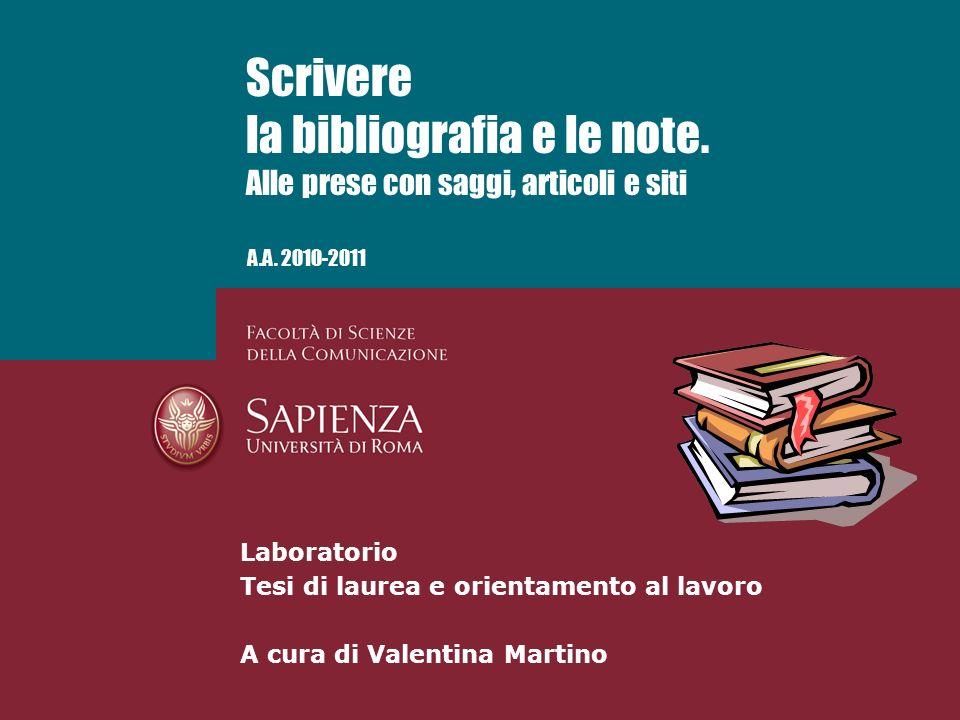 A.A. 2010-2011 Scrivere la bibliografia e le note. Alle prese con saggi, articoli e siti Laboratorio Tesi di laurea e orientamento al lavoro A cura di