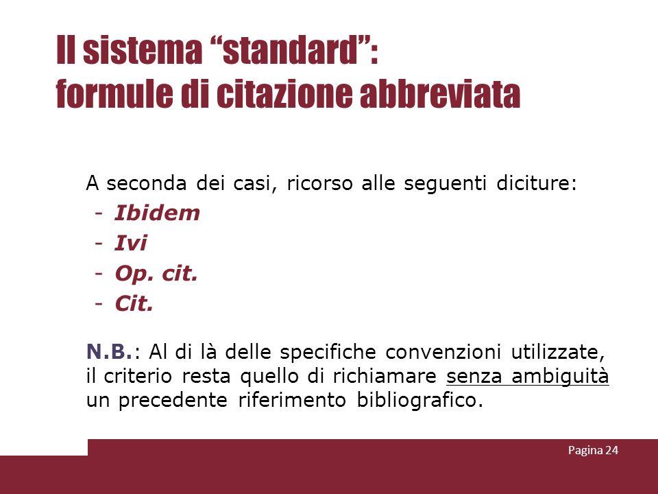 Pagina 24 Il sistema standard: formule di citazione abbreviata A seconda dei casi, ricorso alle seguenti diciture: -Ibidem -Ivi -Op. cit. -Cit. N.B.: