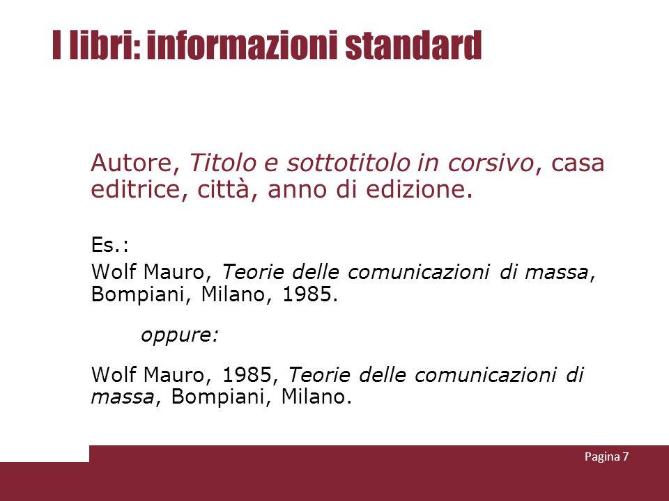 Pagina 7 I libri: informazioni standard Autore, Titolo e sottotitolo in corsivo, casa editrice, città, anno di edizione. Es.: Wolf Mauro, Teorie delle