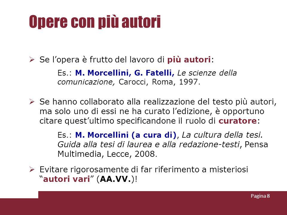 Pagina 8 Opere con più autori Se lopera è frutto del lavoro di più autori: Es.: M. Morcellini, G. Fatelli, Le scienze della comunicazione, Carocci, Ro