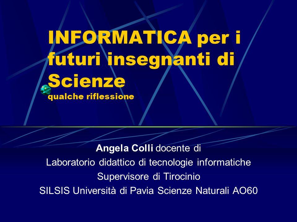 INFORMATICA per i futuri insegnanti di Scienze qualche riflessione Angela Colli docente di Laboratorio didattico di tecnologie informatiche Supervisor
