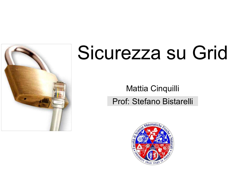 Sicurezza su Grid Mattia Cinquilli Prof: Stefano Bistarelli