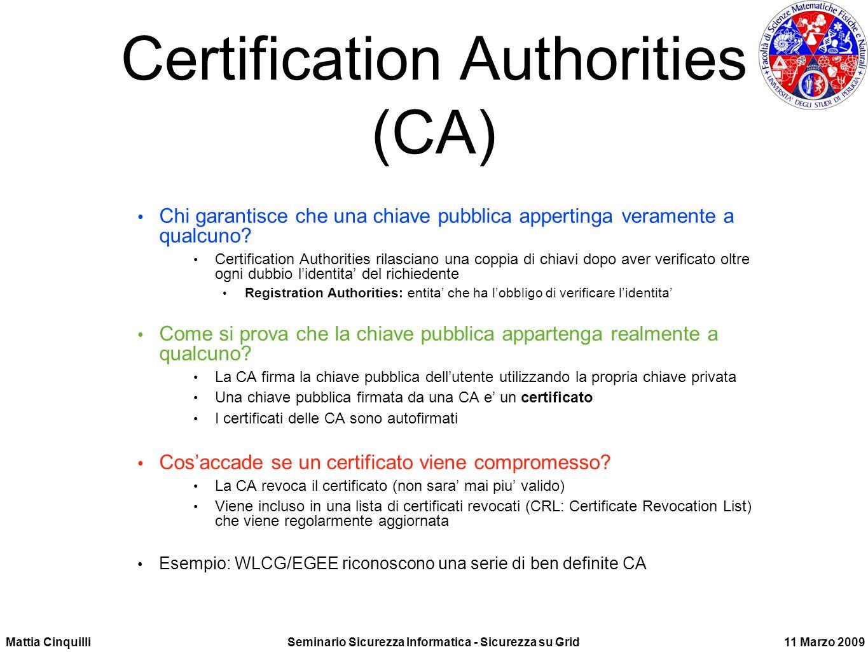 Mattia CinquilliSeminario Sicurezza Informatica - Sicurezza su Grid11 Marzo 2009 Certification Authorities (CA) Chi garantisce che una chiave pubblica appertinga veramente a qualcuno.