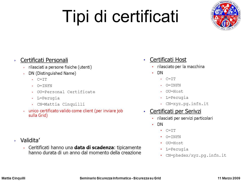 Mattia CinquilliSeminario Sicurezza Informatica - Sicurezza su Grid11 Marzo 2009 Tipi di certificati Certificati Host rilasciato per la macchina DN C=IT O=INFN OU=Host L=Perugia CN=xyz.pg.infn.it Certificati per Serivzi rilasciati per servizi particolari DN C=IT O=INFN OU=Host L=Perugia CN=phedex/xyz.pg.infn.it Certificati Personali rilasciati a persone fisiche (utenti) DN (Distinguished Name) C=IT O=INFN OU=Personal Certificate L=Perugia CN=Mattia Cinquilli unico certificato valido come client (per inviare job sulla Grid) Validita Ceritificati hanno una data di scadenza: tipicamente hanno durata di un anno dal momento della creazione