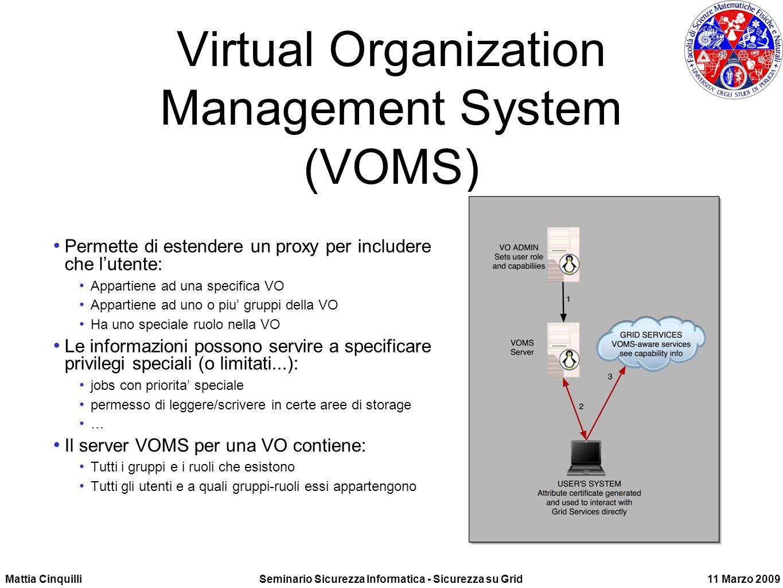 Mattia CinquilliSeminario Sicurezza Informatica - Sicurezza su Grid11 Marzo 2009 Virtual Organization Management System (VOMS) Permette di estendere un proxy per includere che lutente: Appartiene ad una specifica VO Appartiene ad uno o piu gruppi della VO Ha uno speciale ruolo nella VO Le informazioni possono servire a specificare privilegi speciali (o limitati...): jobs con priorita speciale permesso di leggere/scrivere in certe aree di storage … Il server VOMS per una VO contiene: Tutti i gruppi e i ruoli che esistono Tutti gli utenti e a quali gruppi-ruoli essi appartengono
