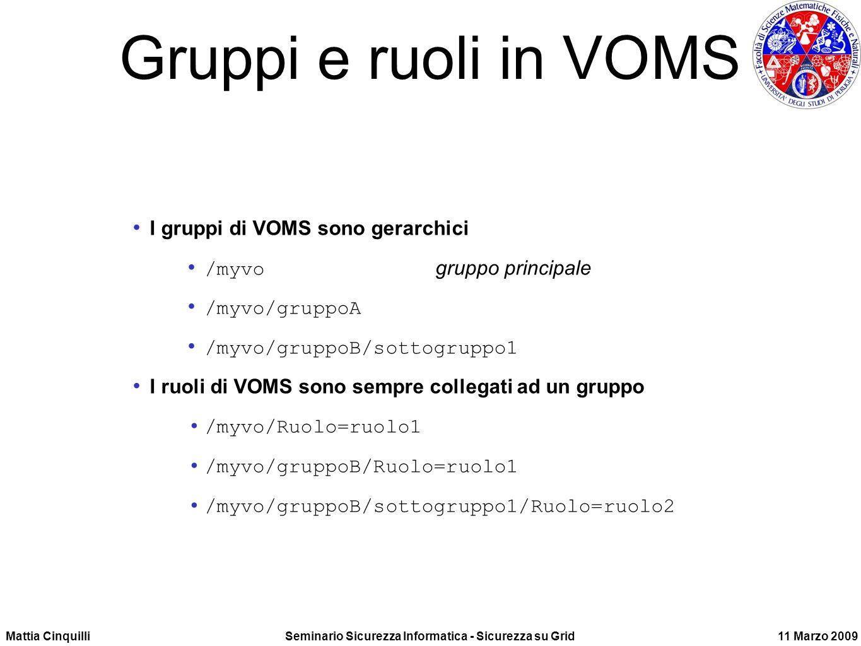 Mattia CinquilliSeminario Sicurezza Informatica - Sicurezza su Grid11 Marzo 2009 Gruppi e ruoli in VOMS I gruppi di VOMS sono gerarchici /myvo gruppo principale /myvo/gruppoA /myvo/gruppoB/sottogruppo1 I ruoli di VOMS sono sempre collegati ad un gruppo /myvo/Ruolo=ruolo1 /myvo/gruppoB/Ruolo=ruolo1 /myvo/gruppoB/sottogruppo1/Ruolo=ruolo2