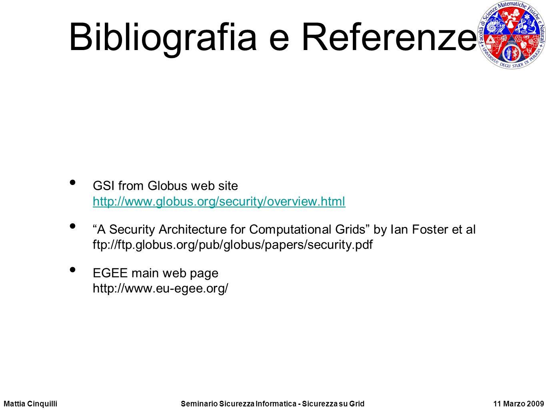 Mattia CinquilliSeminario Sicurezza Informatica - Sicurezza su Grid11 Marzo 2009 Bibliografia e Referenze GSI from Globus web site http://www.globus.org/security/overview.html http://www.globus.org/security/overview.html A Security Architecture for Computational Grids by Ian Foster et al ftp://ftp.globus.org/pub/globus/papers/security.pdf EGEE main web page http://www.eu-egee.org/