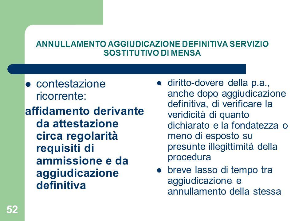 52 ANNULLAMENTO AGGIUDICAZIONE DEFINITIVA SERVIZIO SOSTITUTIVO DI MENSA contestazione ricorrente: affidamento derivante da attestazione circa regolarità requisiti di ammissione e da aggiudicazione definitiva diritto-dovere della p.a., anche dopo aggiudicazione definitiva, di verificare la veridicità di quanto dichiarato e la fondatezza o meno di esposto su presunte illegittimità della procedura breve lasso di tempo tra aggiudicazione e annullamento della stessa