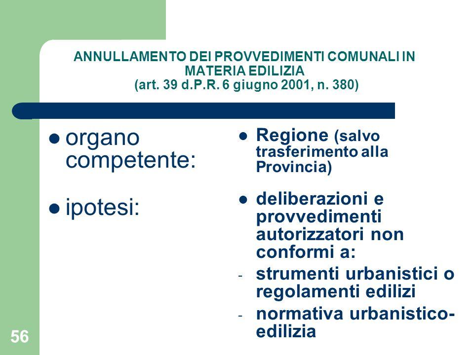 56 ANNULLAMENTO DEI PROVVEDIMENTI COMUNALI IN MATERIA EDILIZIA (art. 39 d.P.R. 6 giugno 2001, n. 380) organo competente: ipotesi: Regione (salvo trasf
