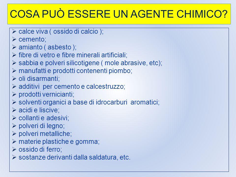 COSA PUÒ ESSERE UN AGENTE CHIMICO? calce viva ( ossido di calcio ); cemento; amianto ( asbesto ); fibre di vetro e fibre minerali artificiali; sabbia