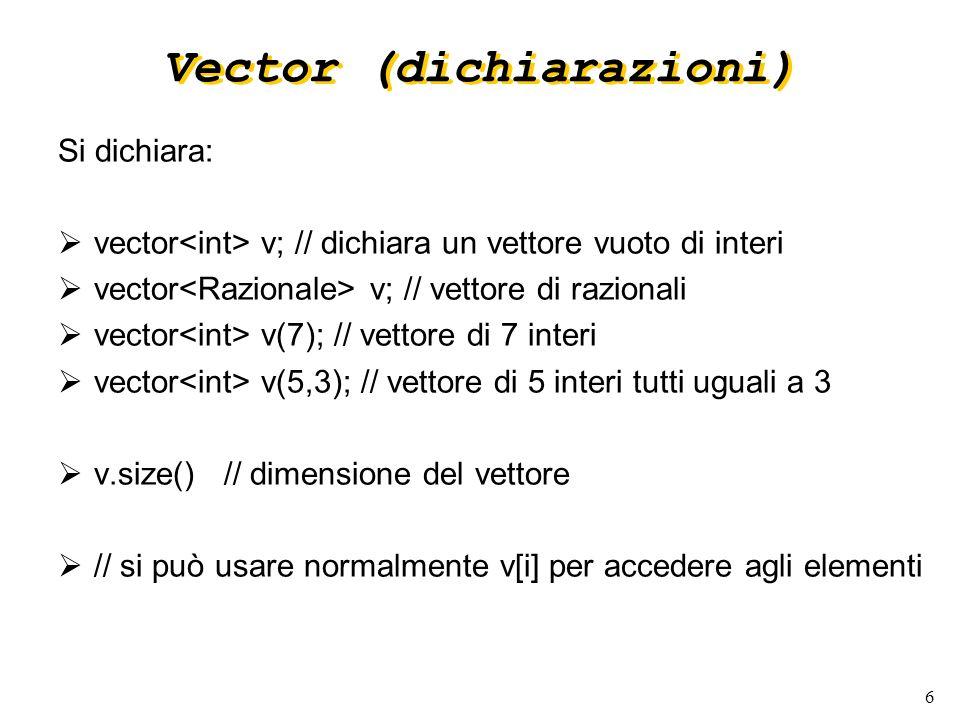 6 Vector (dichiarazioni) Si dichiara: vector v; // dichiara un vettore vuoto di interi vector v; // vettore di razionali vector v(7); // vettore di 7 interi vector v(5,3); // vettore di 5 interi tutti uguali a 3 v.size() // dimensione del vettore // si può usare normalmente v[i] per accedere agli elementi