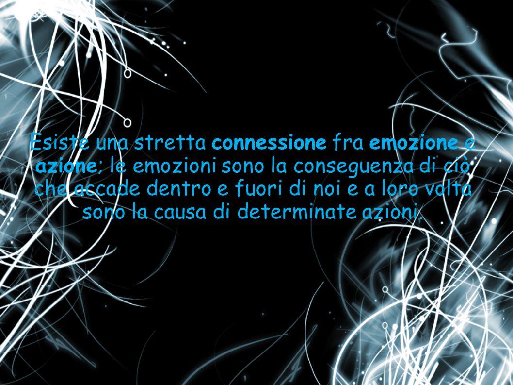 Esiste una stretta connessione fra emozione e azione; le emozioni sono la conseguenza di ciò che accade dentro e fuori di noi e a loro volta sono la c