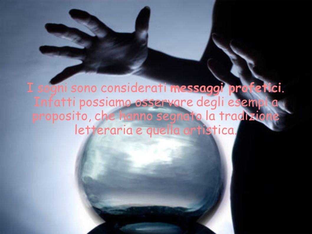 I sogni sono considerati messaggi profetici. Infatti possiamo osservare degli esempi a proposito, che hanno segnato la tradizione letteraria e quella