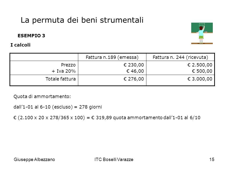 Giuseppe AlbezzanoITC Boselli Varazze15 ESEMPIO 3 I calcoli Fattura n.189 (emessa)Fattura n. 244 (ricevuta) Prezzo + Iva 20% 230,00 46,00 2.500,00 500