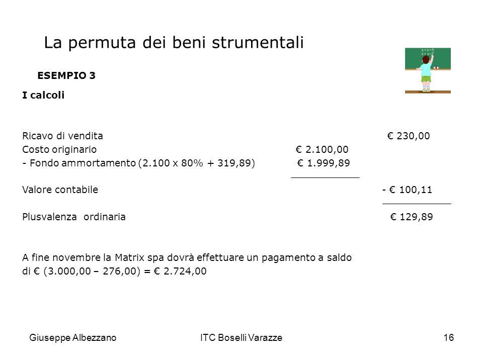 Giuseppe AlbezzanoITC Boselli Varazze16 ESEMPIO 3 I calcoli Ricavo di vendita 230,00 Costo originario 2.100,00 - Fondo ammortamento (2.100 x 80% + 319