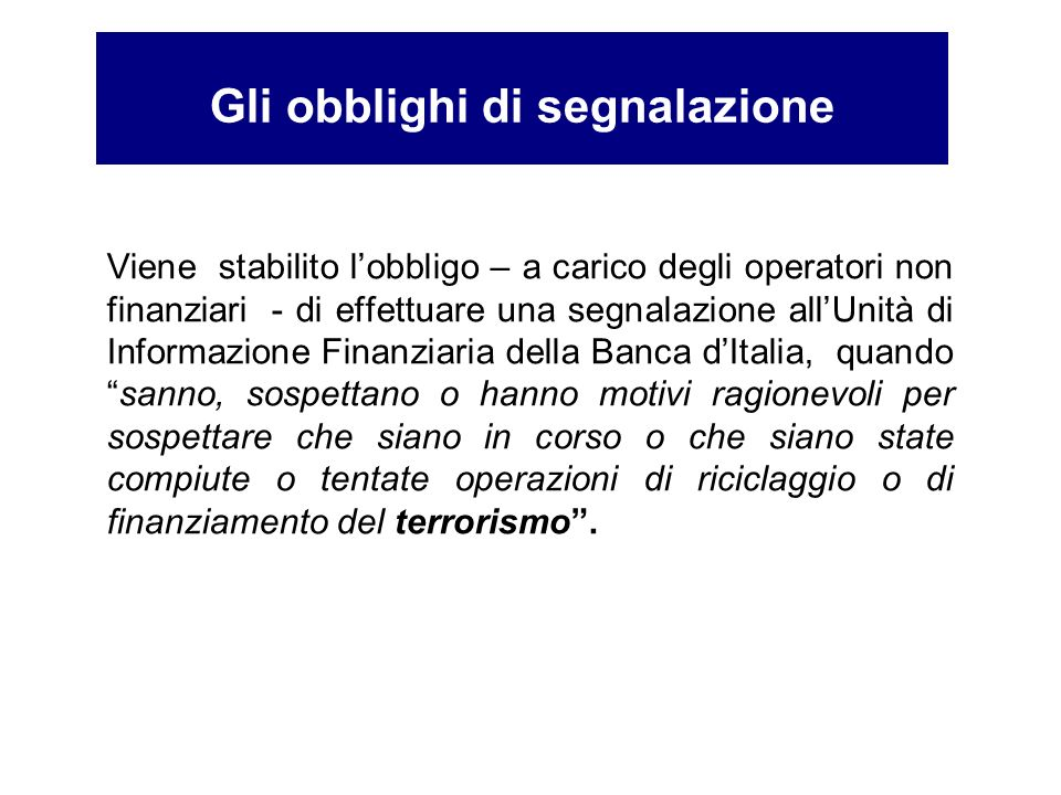 Viene stabilito lobbligo – a carico degli operatori non finanziari - di effettuare una segnalazione allUnità di Informazione Finanziaria della Banca d