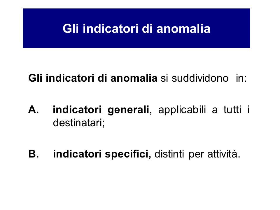 Gli indicatori di anomalia si suddividono in: A. indicatori generali, applicabili a tutti i destinatari; B. indicatori specifici, distinti per attivit