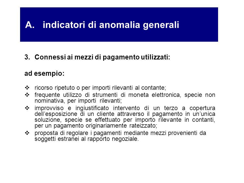 A. indicatori di anomalia generali 3.Connessi ai mezzi di pagamento utilizzati: ad esempio: ricorso ripetuto o per importi rilevanti al contante; freq