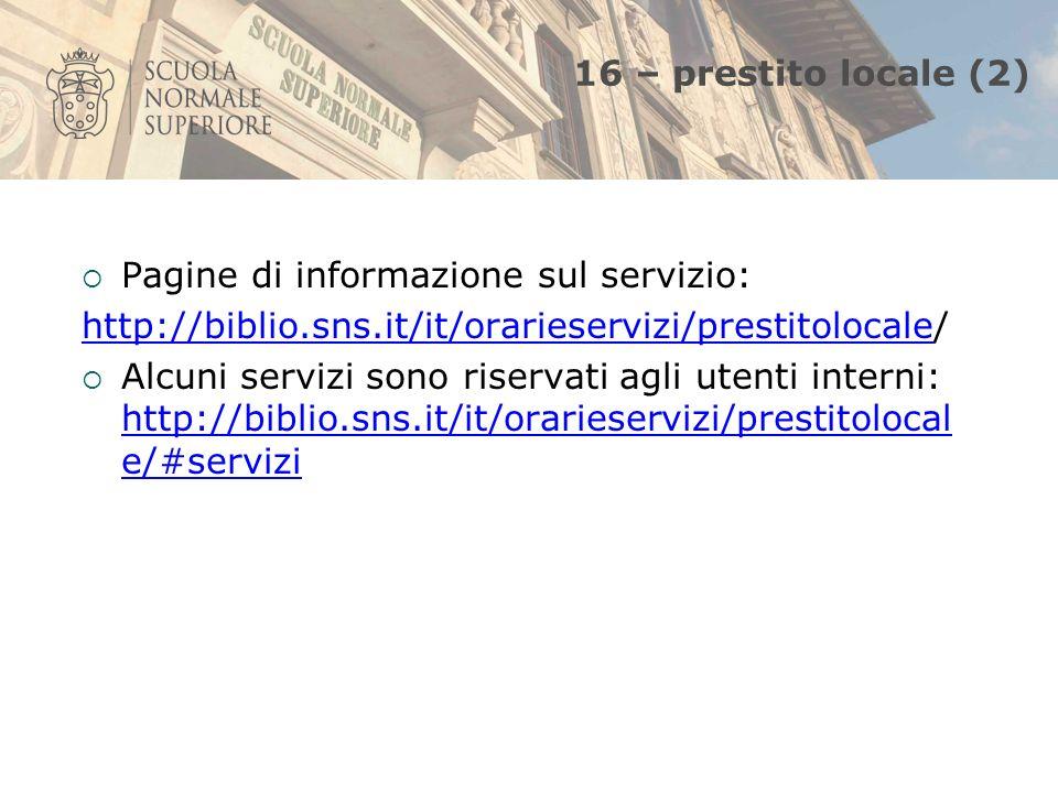 16 – prestito locale (2) Pagine di informazione sul servizio: http://biblio.sns.it/it/orarieservizi/prestitolocalehttp://biblio.sns.it/it/orarieservizi/prestitolocale/ Alcuni servizi sono riservati agli utenti interni: http://biblio.sns.it/it/orarieservizi/prestitolocal e/#servizi http://biblio.sns.it/it/orarieservizi/prestitolocal e/#servizi