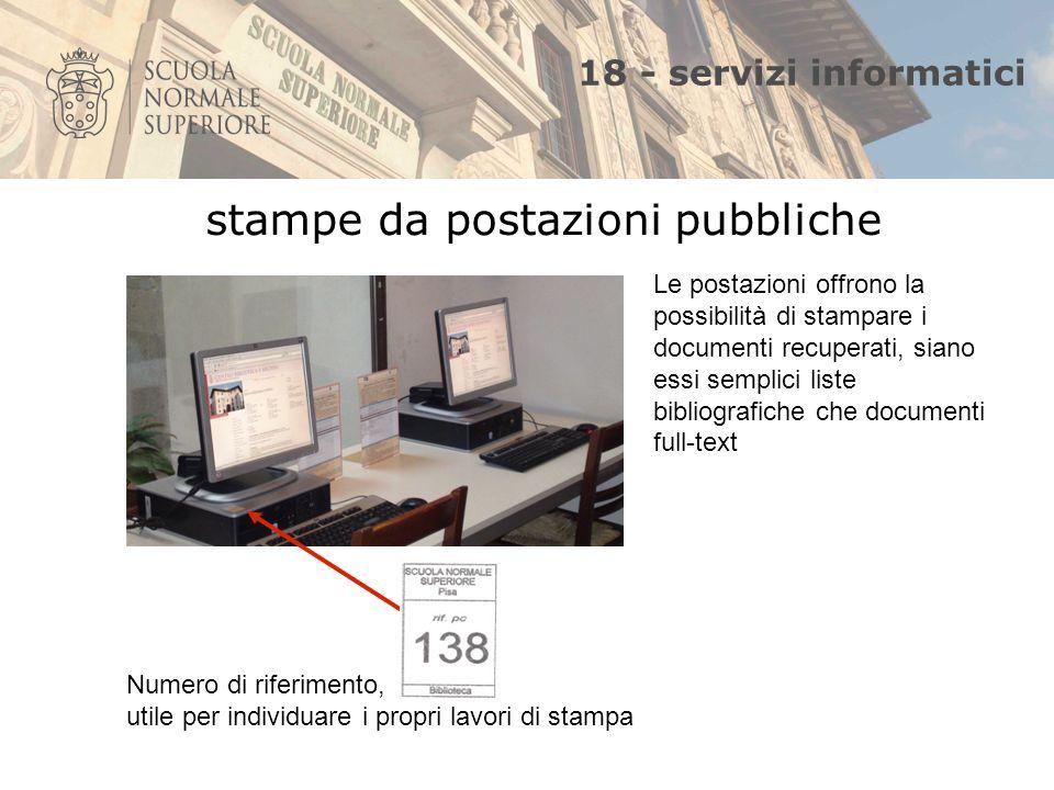 18 - servizi informatici Numero di riferimento, utile per individuare i propri lavori di stampa Le postazioni offrono la possibilità di stampare i documenti recuperati, siano essi semplici liste bibliografiche che documenti full-text stampe da postazioni pubbliche