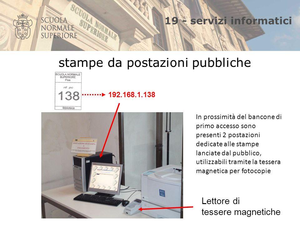 19 - servizi informatici 192.168.1.138 Lettore di tessere magnetiche stampe da postazioni pubbliche In prossimità del bancone di primo accesso sono presenti 2 postazioni dedicate alle stampe lanciate dal pubblico, utilizzabili tramite la tessera magnetica per fotocopie