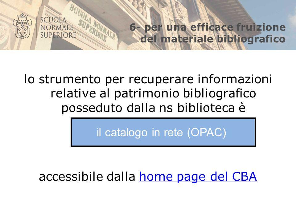 6- per una efficace fruizione del materiale bibliografico lo strumento per recuperare informazioni relative al patrimonio bibliografico posseduto dalla ns biblioteca è accessibile dalla home page del CBAhome page del CBA il catalogo in rete (OPAC)