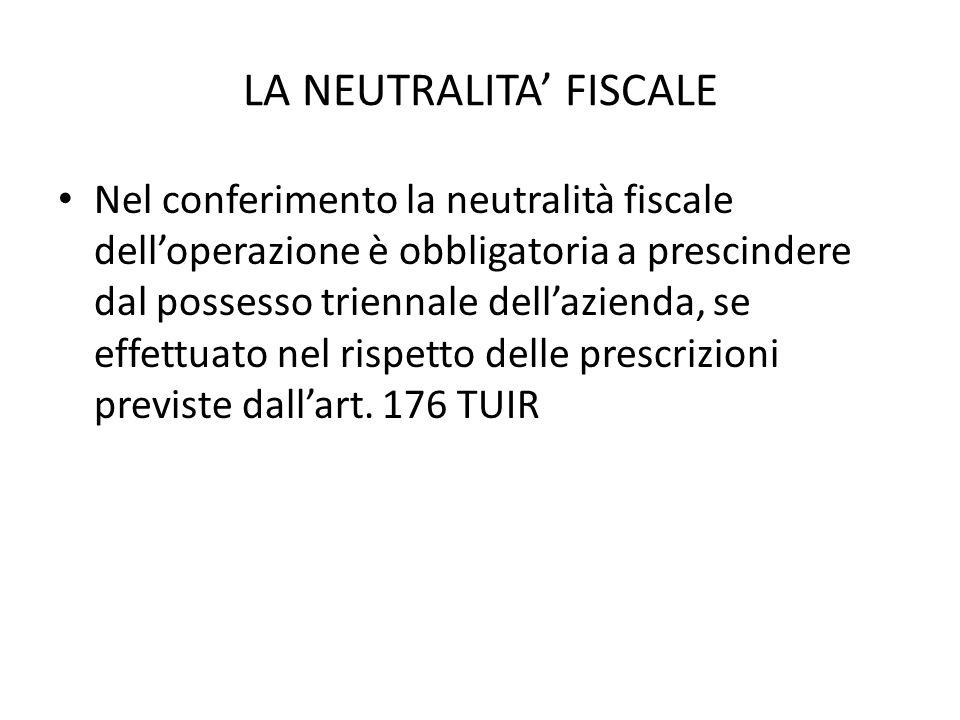 LA NEUTRALITA FISCALE Nel conferimento la neutralità fiscale delloperazione è obbligatoria a prescindere dal possesso triennale dellazienda, se effettuato nel rispetto delle prescrizioni previste dallart.