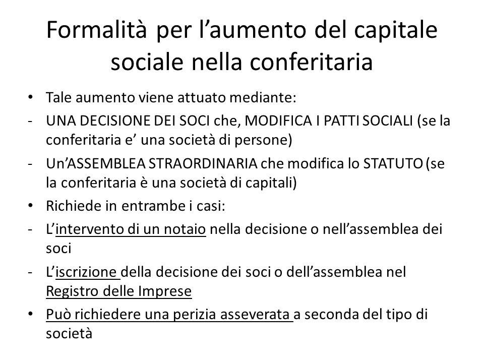 Formalità per laumento del capitale sociale nella conferitaria Tale aumento viene attuato mediante: -UNA DECISIONE DEI SOCI che, MODIFICA I PATTI SOCIALI (se la conferitaria e una società di persone) -UnASSEMBLEA STRAORDINARIA che modifica lo STATUTO (se la conferitaria è una società di capitali) Richiede in entrambe i casi: -Lintervento di un notaio nella decisione o nellassemblea dei soci -Liscrizione della decisione dei soci o dellassemblea nel Registro delle Imprese Può richiedere una perizia asseverata a seconda del tipo di società