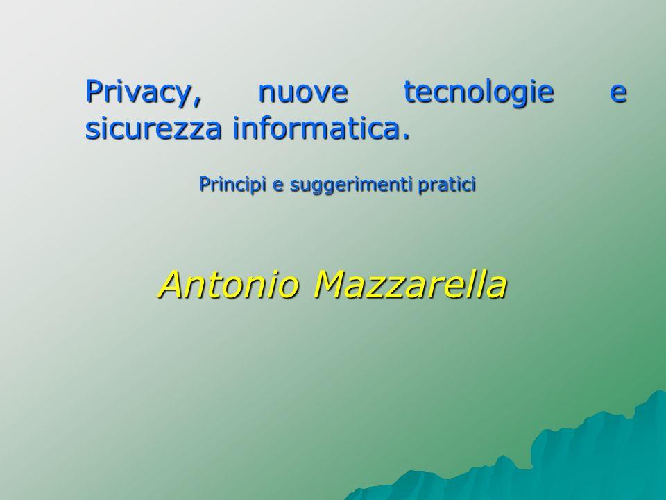 Privacy, nuove tecnologie e sicurezza informatica. Principi e suggerimenti pratici Principi e suggerimenti pratici Antonio Mazzarella