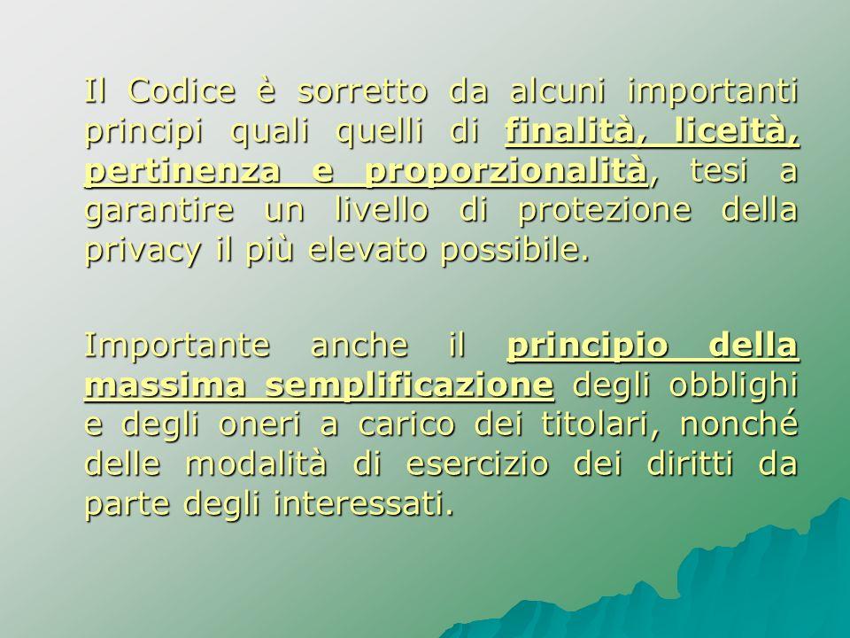Il Codice è sorretto da alcuni importanti principi quali quelli di finalità, liceità, pertinenza e proporzionalità, tesi a garantire un livello di pro
