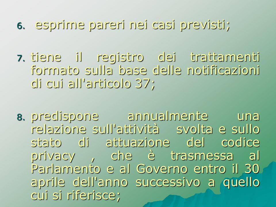 6. esprime pareri nei casi previsti; 7. tiene il registro dei trattamenti formato sulla base delle notificazioni di cui all'articolo 37; 8. predispone