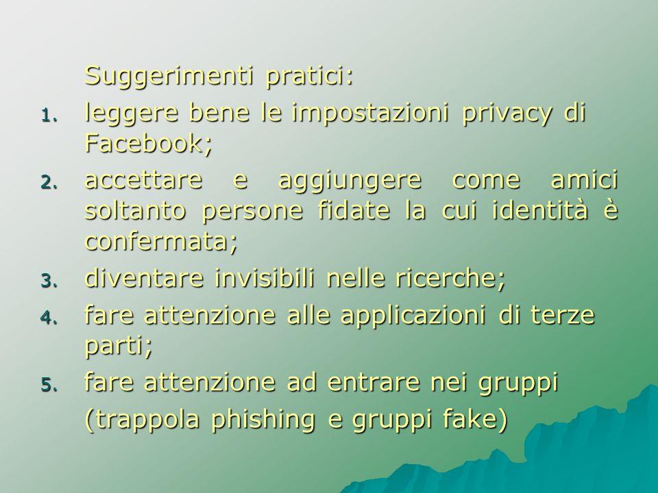 Suggerimenti pratici: 1. leggere bene le impostazioni privacy di Facebook; 2. accettare e aggiungere come amici soltanto persone fidate la cui identit