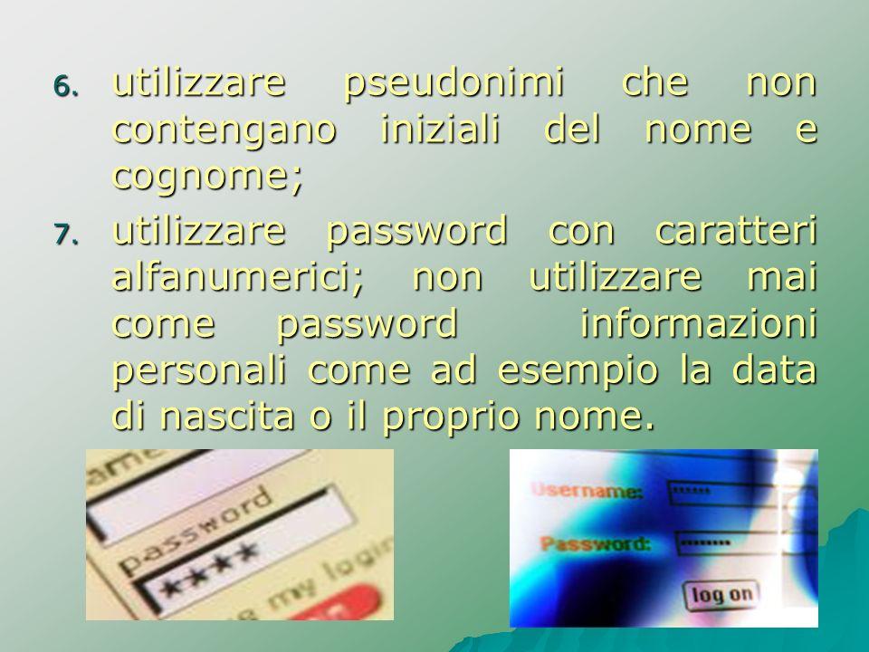 6. utilizzare pseudonimi che non contengano iniziali del nome e cognome; 7. utilizzare password con caratteri alfanumerici; non utilizzare mai come pa