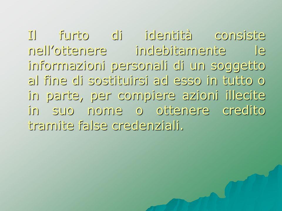 Il furto di identità consiste nellottenere indebitamente le informazioni personali di un soggetto al fine di sostituirsi ad esso in tutto o in parte,