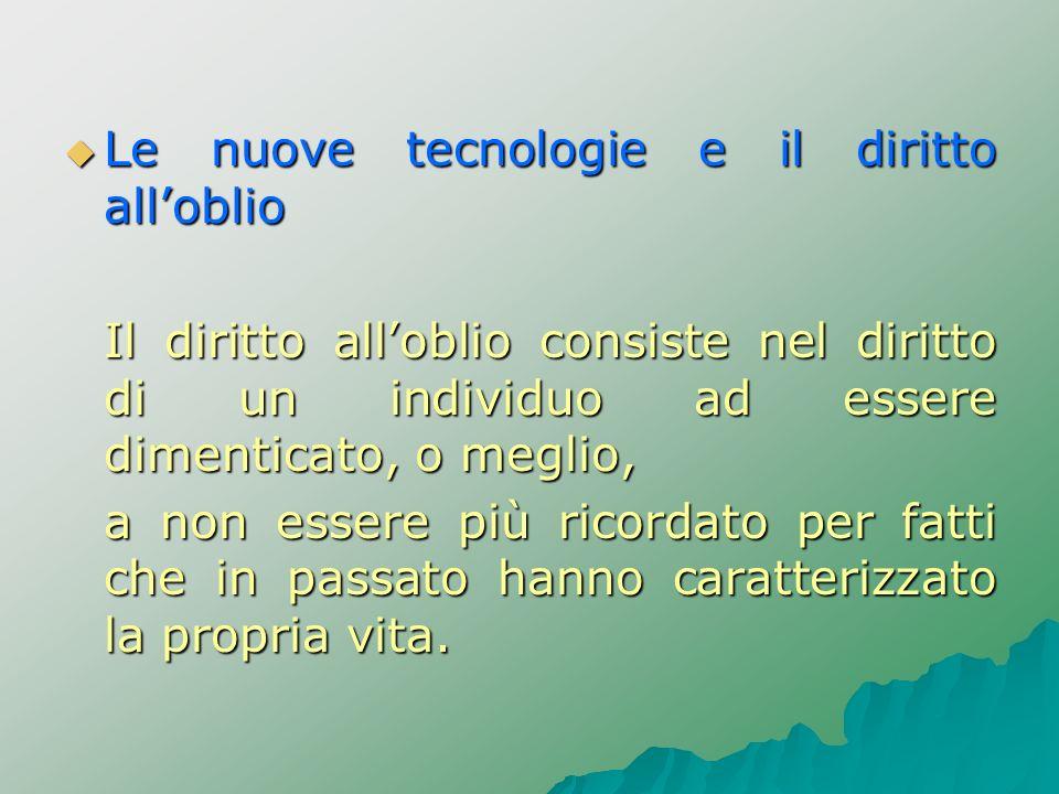Le nuove tecnologie e il diritto alloblio Le nuove tecnologie e il diritto alloblio Il diritto alloblio consiste nel diritto di un individuo ad essere