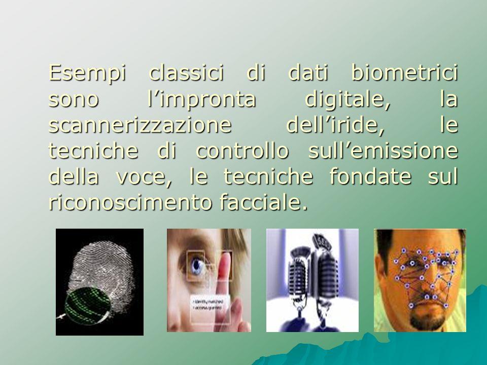 Esempi classici di dati biometrici sono limpronta digitale, la scannerizzazione delliride, le tecniche di controllo sullemissione della voce, le tecni