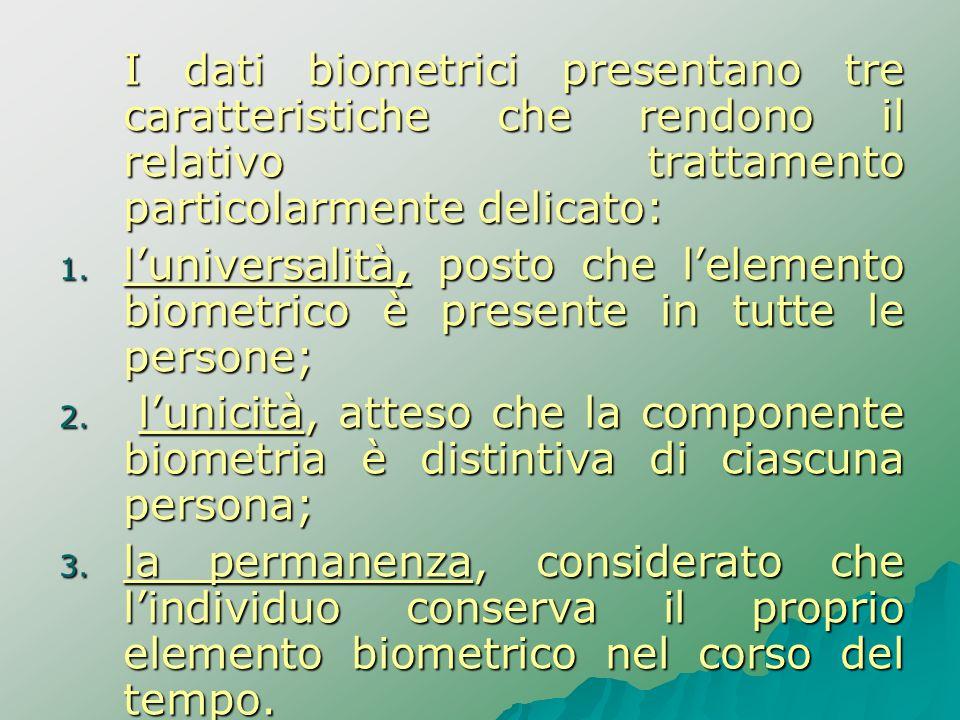 I dati biometrici presentano tre caratteristiche che rendono il relativo trattamento particolarmente delicato: 1. luniversalità, posto che lelemento b