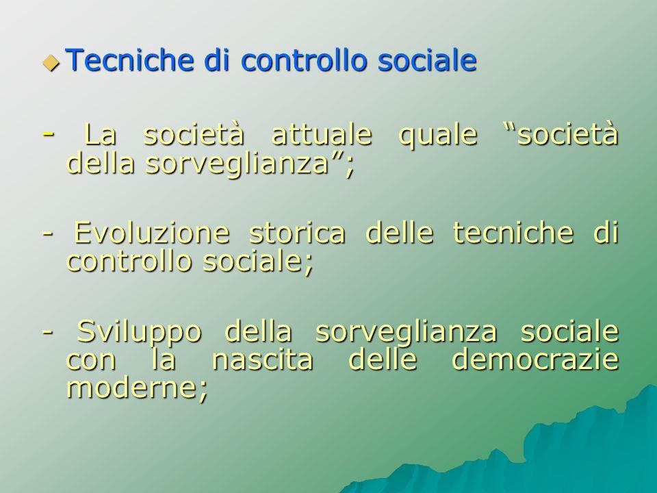 Tecniche di controllo sociale Tecniche di controllo sociale - La società attuale quale società della sorveglianza; - Evoluzione storica delle tecniche