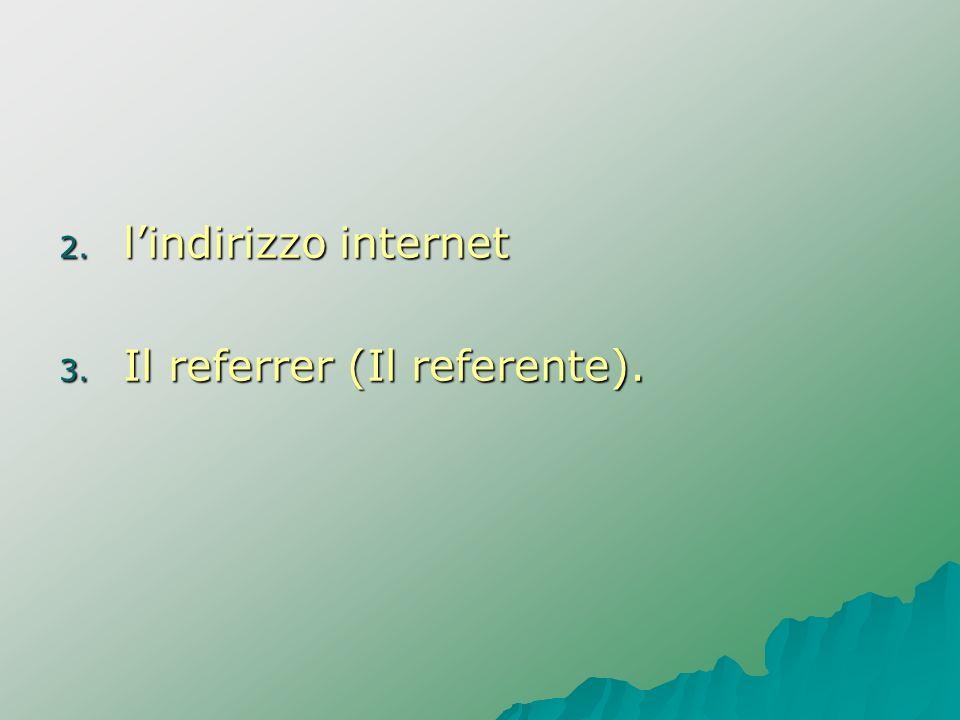 2. lindirizzo internet 3. Il referrer (Il referente).