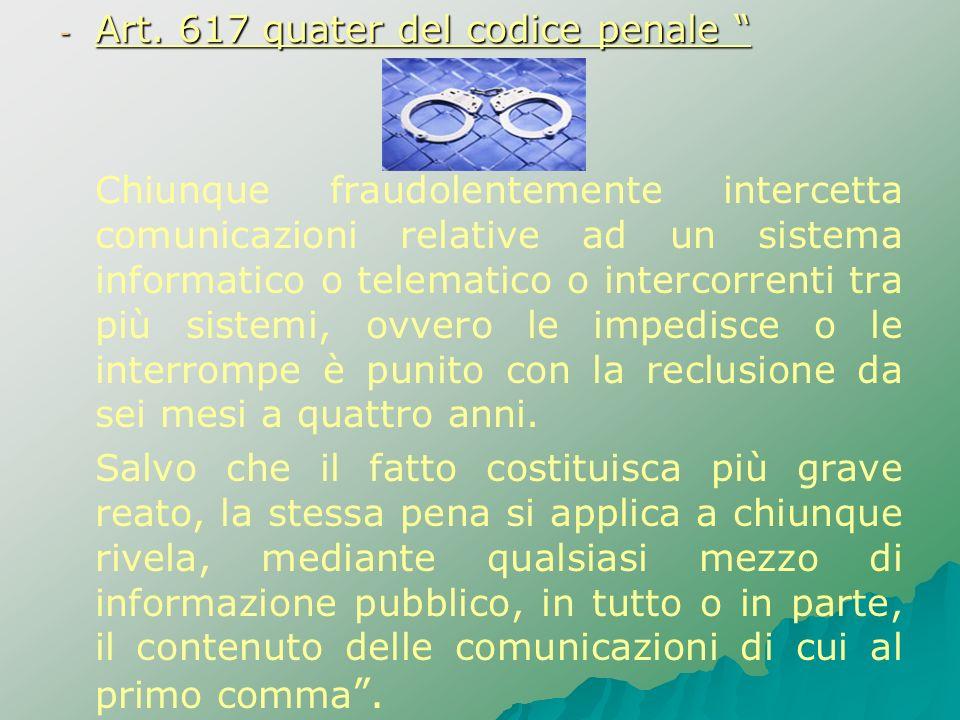 - Art. 617 quater del codice penale - Art. 617 quater del codice penale Chiunque fraudolentemente intercetta comunicazioni relative ad un sistema info