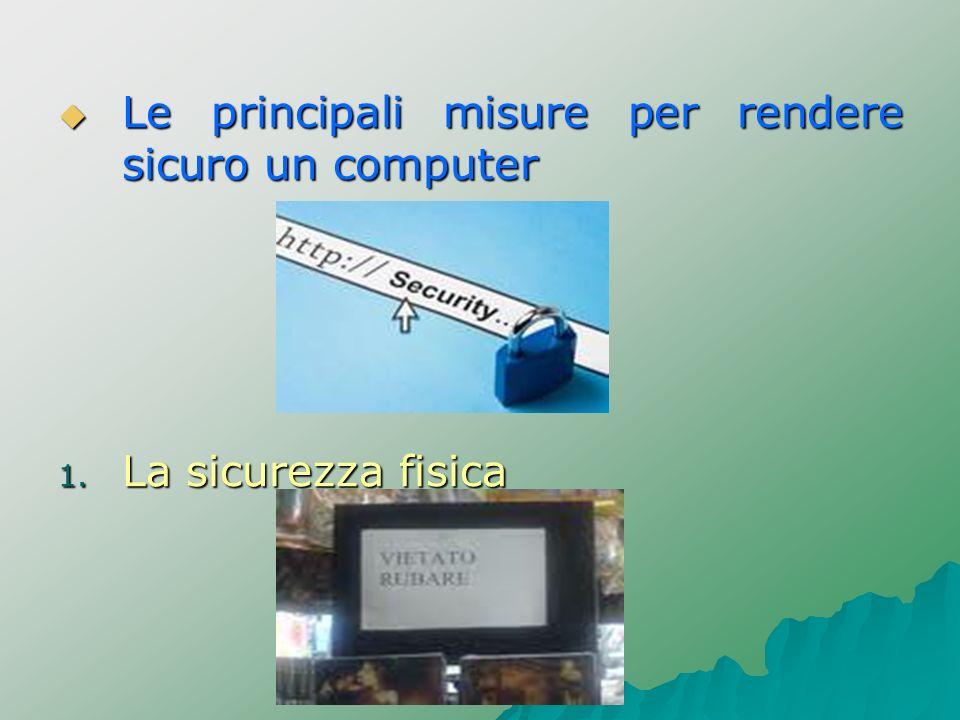 Le principali misure per rendere sicuro un computer Le principali misure per rendere sicuro un computer 1. La sicurezza fisica
